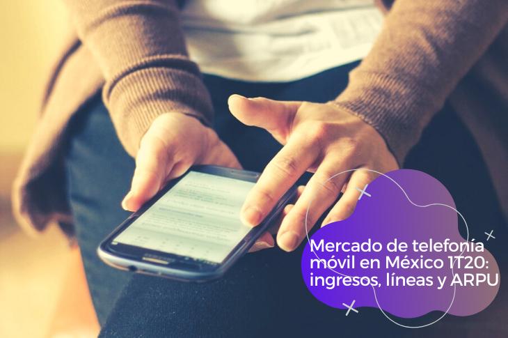Mercado de telefonía móvil en México 1T20 ingresos, líneas y ARPU